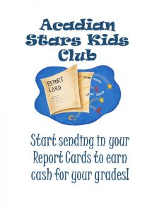 Acadian Stars Kids Club - start sending in your report cards to earn cash for your grades!